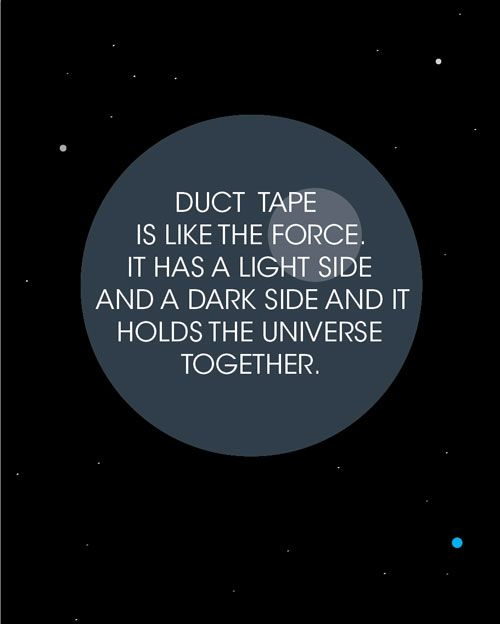 Duct tape is like The Force. Via: http://365projects.blogspot.com/2013/07/the-relationship-between-duct-tape-and.html