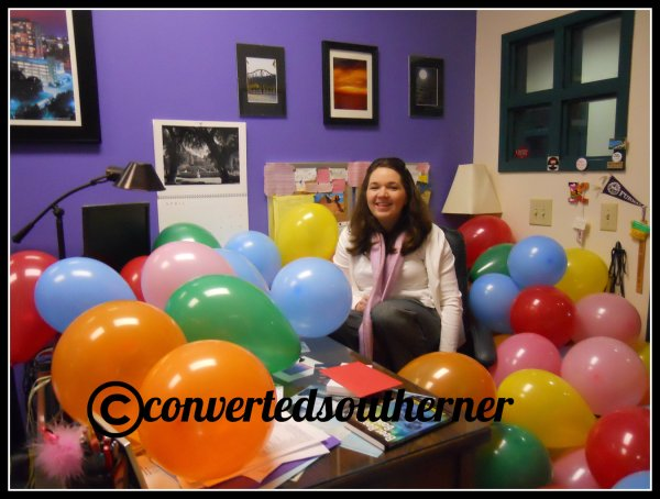 My staff was sneaky and got into my office and filled it with balloons for my birthday.