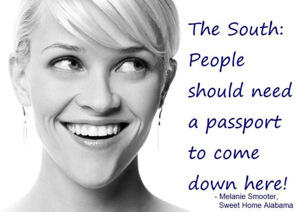 The South: People should need a passport to come down here. From Sweet Home Alabama via http://www.pinterest.com/pin/194147433910677310/